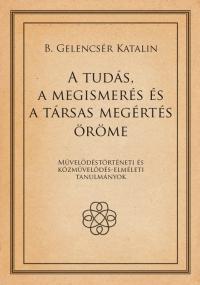 B. Gelencsér Katalin: A tudás, a megismerés és a társas megértés öröme