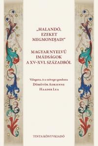 Dömötör Adrienne, Haader Lea: Halandó, ezeket megmondjad! Magyar nyelvű imádságok a XV-XVI. századból
